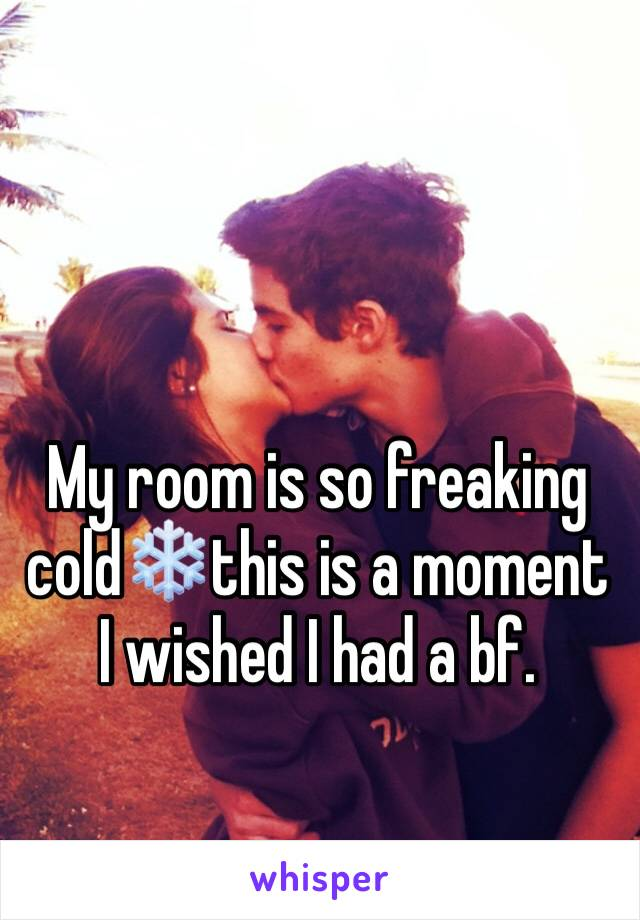 My room is so freaking cold❄️this is a moment I wished I had a bf.