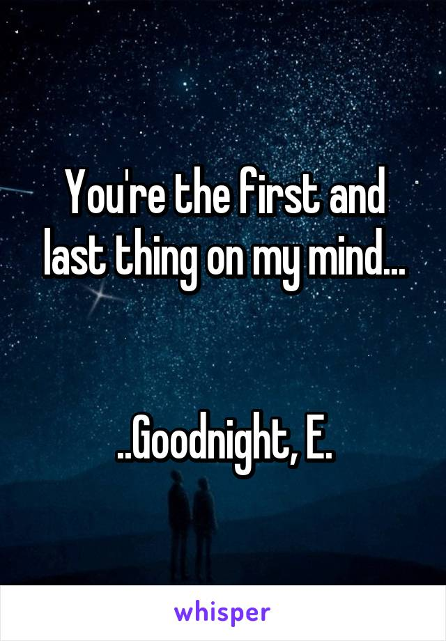 You're the first and last thing on my mind...   ..Goodnight, E.