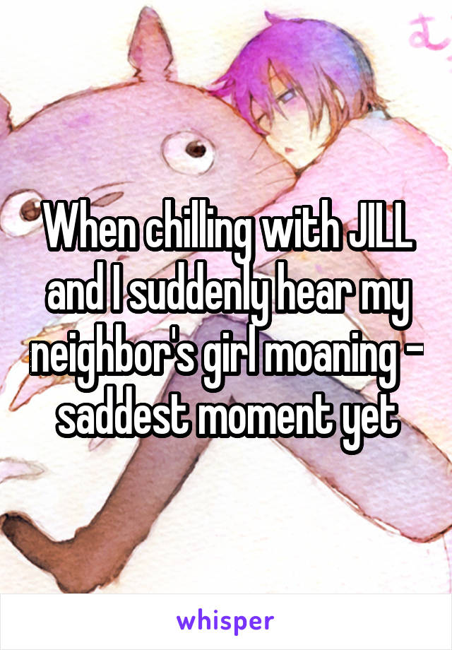 When chilling with JILL and I suddenly hear my neighbor's girl moaning - saddest moment yet