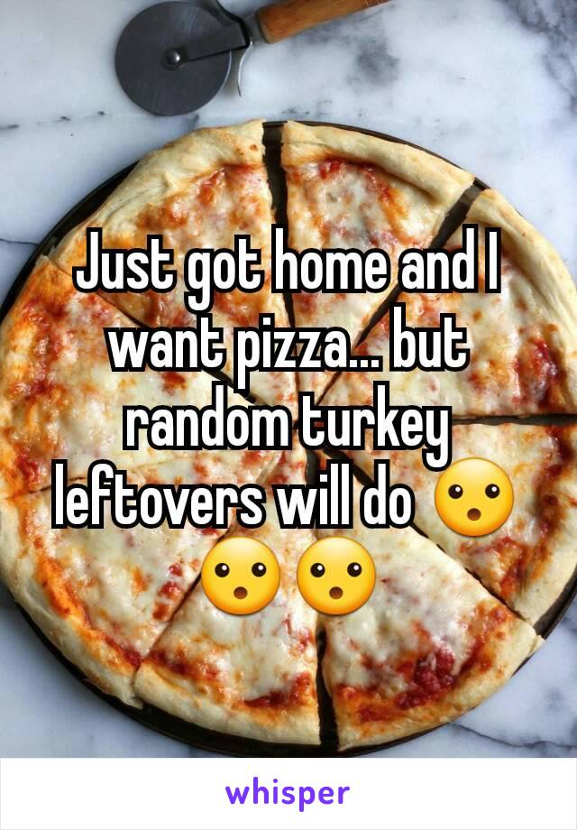 Just got home and I want pizza... but random turkey leftovers will do 😮😮😮
