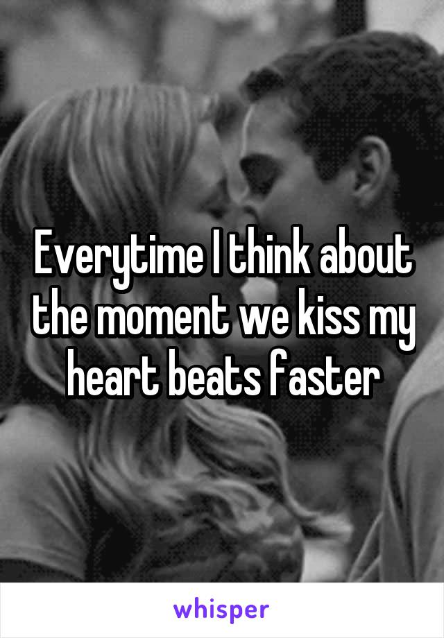 Everytime I think about the moment we kiss my heart beats faster