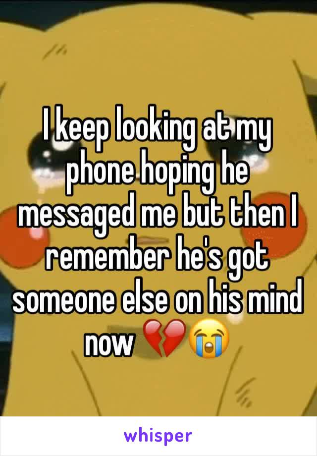 I keep looking at my phone hoping he messaged me but then I remember he's got someone else on his mind now 💔😭
