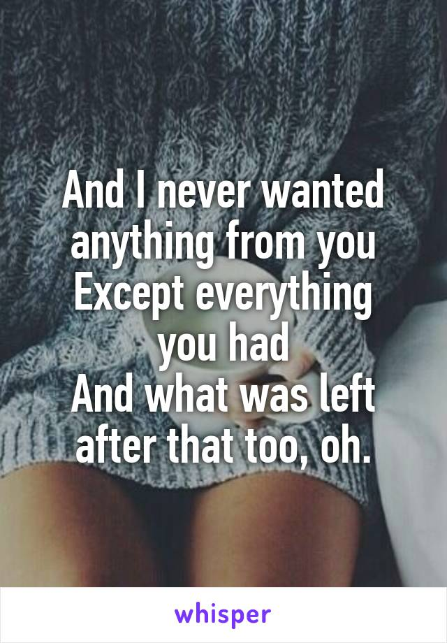 And I never wanted anything from you Except everything you had And what was left after that too, oh.