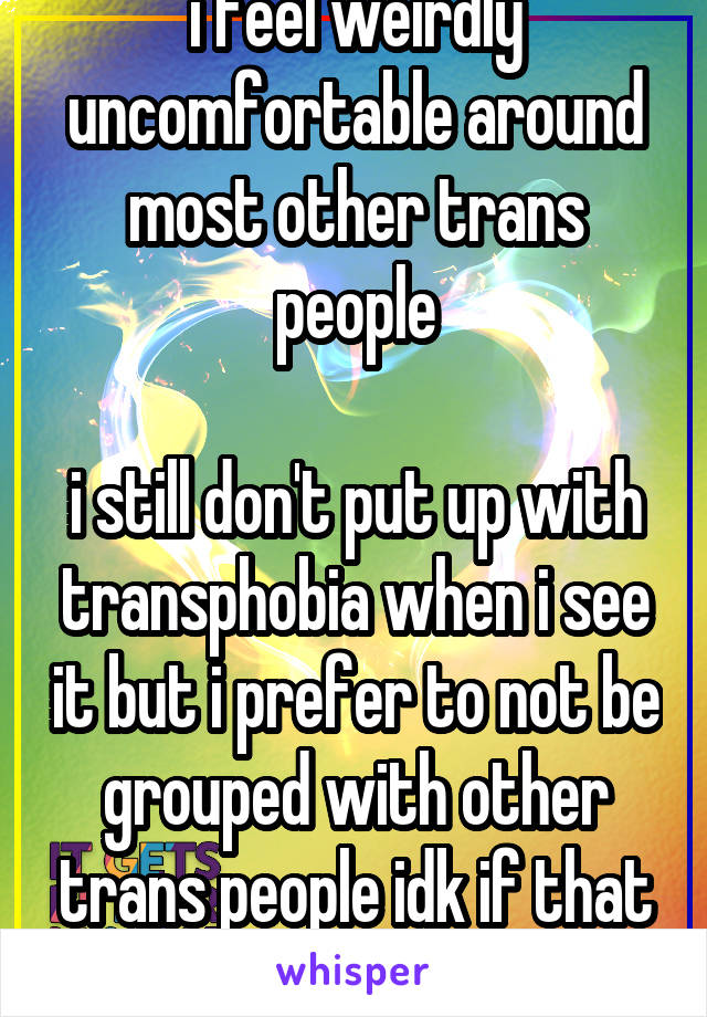 i feel weirdly uncomfortable around most other trans people  i still don't put up with transphobia when i see it but i prefer to not be grouped with other trans people idk if that makes sense