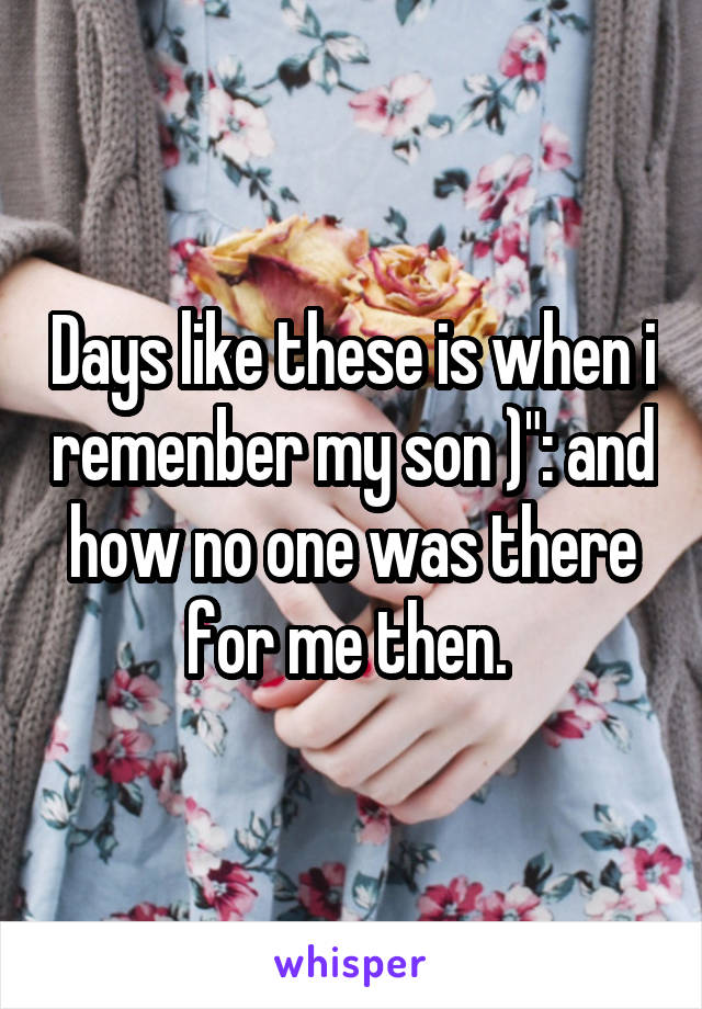 """Days like these is when i remenber my son )"""": and how no one was there for me then."""