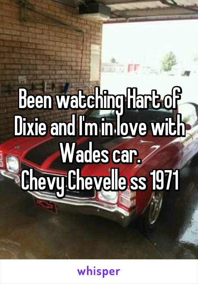 Been watching Hart of Dixie and I'm in love with Wades car. Chevy Chevelle ss 1971