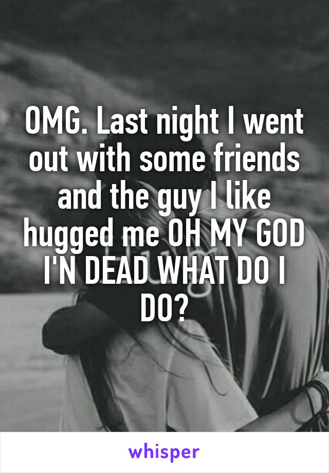 OMG. Last night I went out with some friends and the guy I like hugged me OH MY GOD I'N DEAD WHAT DO I DO?