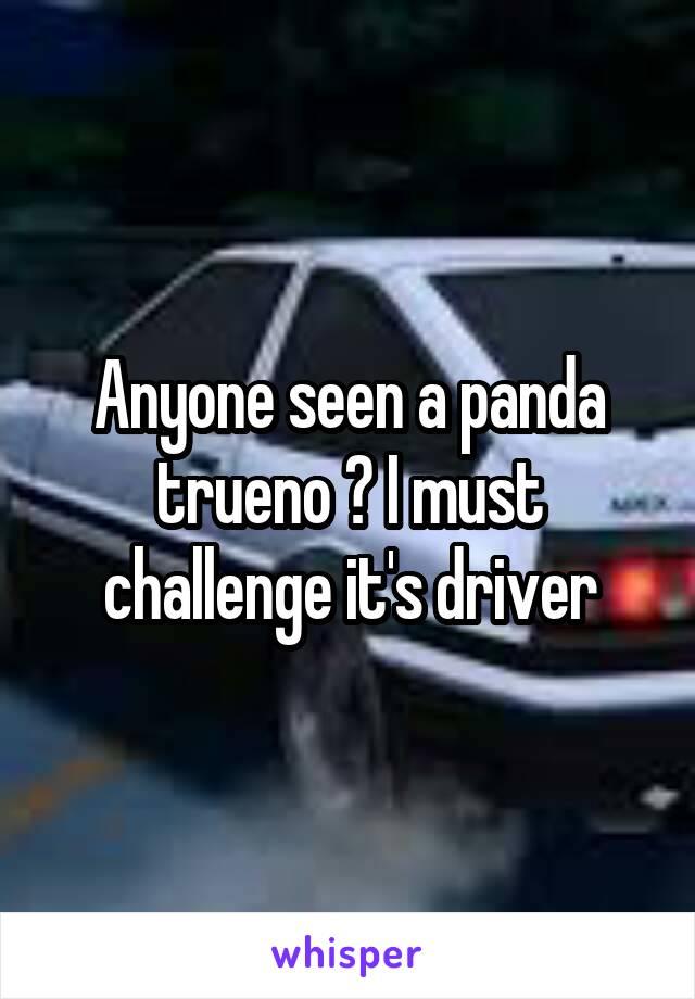 Anyone seen a panda trueno ? I must challenge it's driver