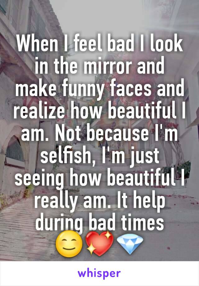 When I feel bad I look in the mirror and make funny faces and realize how beautiful I am. Not because I'm selfish, I'm just seeing how beautiful I really am. It help during bad times 😊💖💎