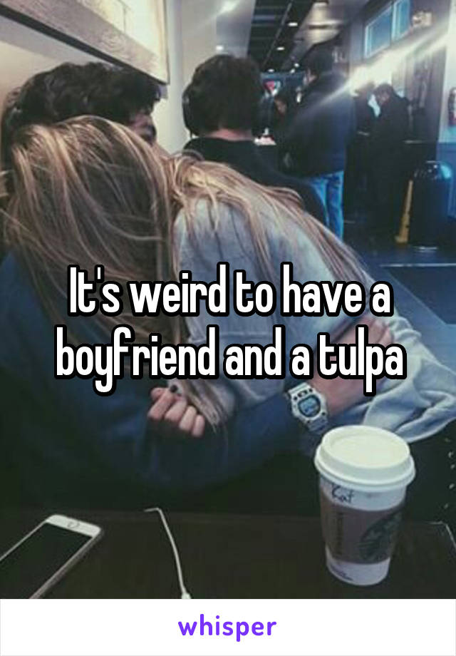 It's weird to have a boyfriend and a tulpa