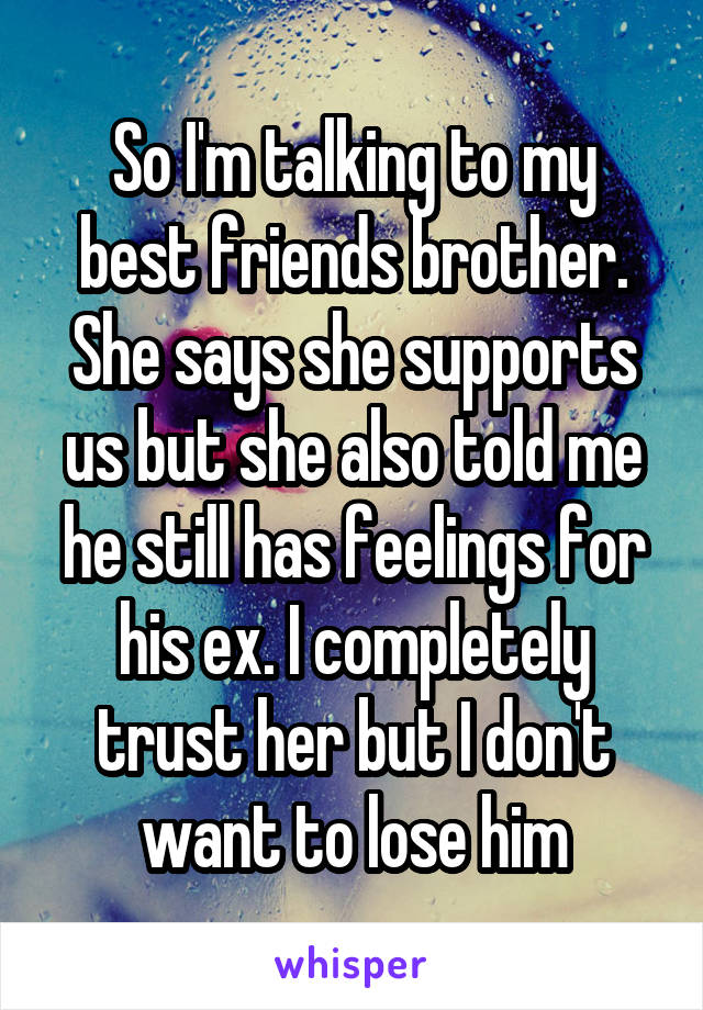 So I'm talking to my best friends brother. She says she supports us but she also told me he still has feelings for his ex. I completely trust her but I don't want to lose him