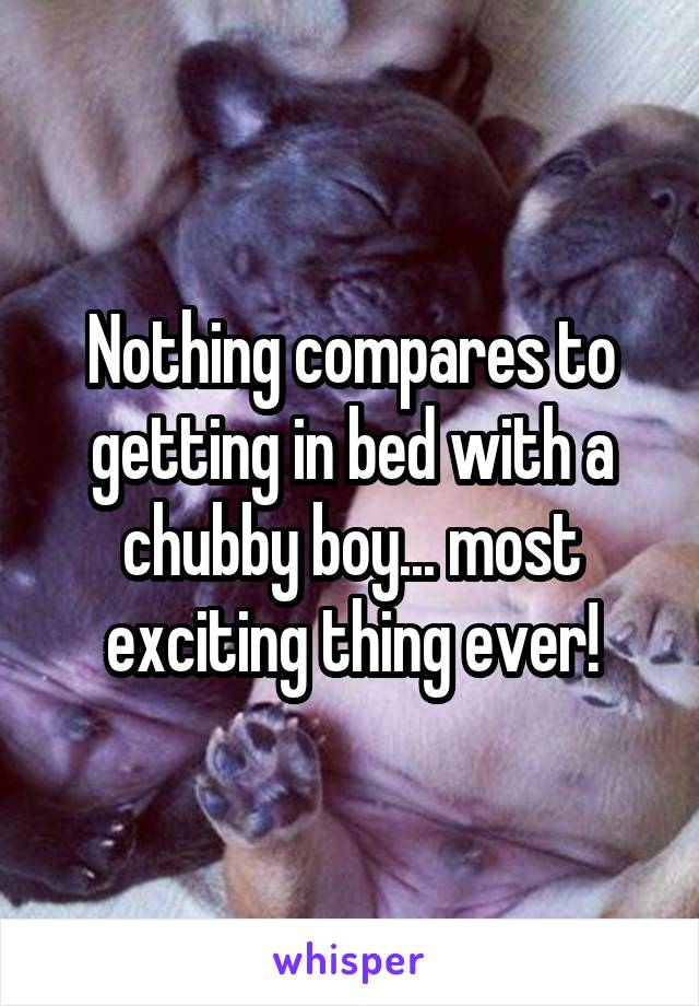 Nothing compares to getting in bed with a chubby boy... most exciting thing ever!