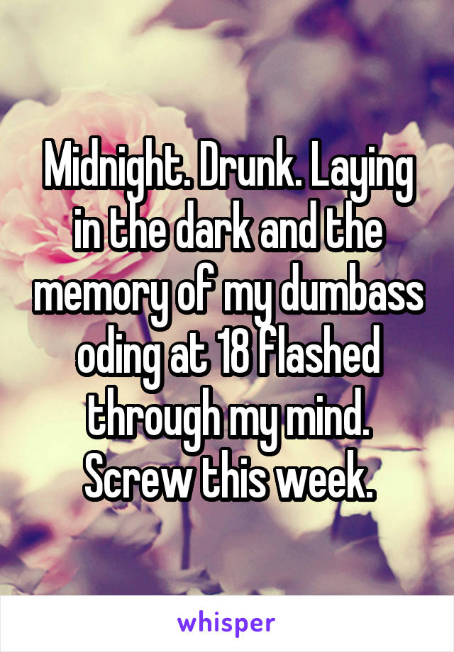 Midnight. Drunk. Laying in the dark and the memory of my dumbass oding at 18 flashed through my mind. Screw this week.