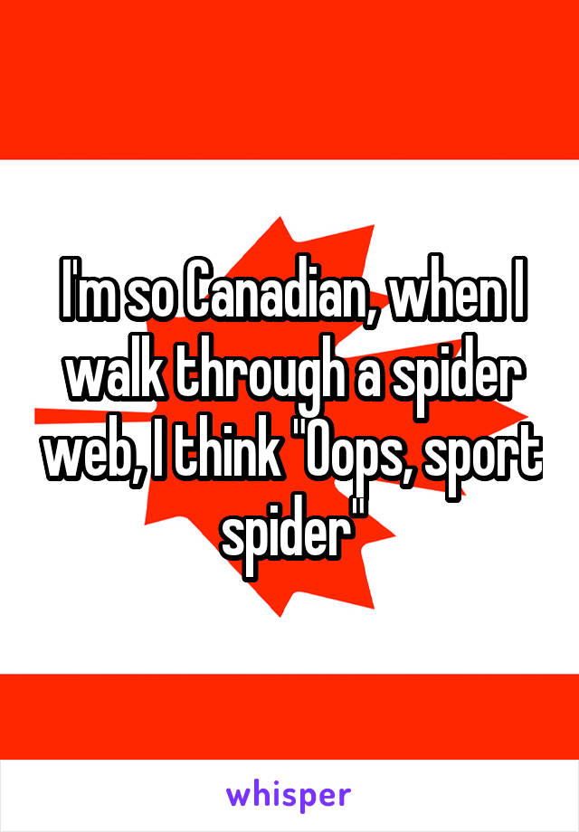 """I'm so Canadian, when I walk through a spider web, I think """"Oops, sport spider"""""""