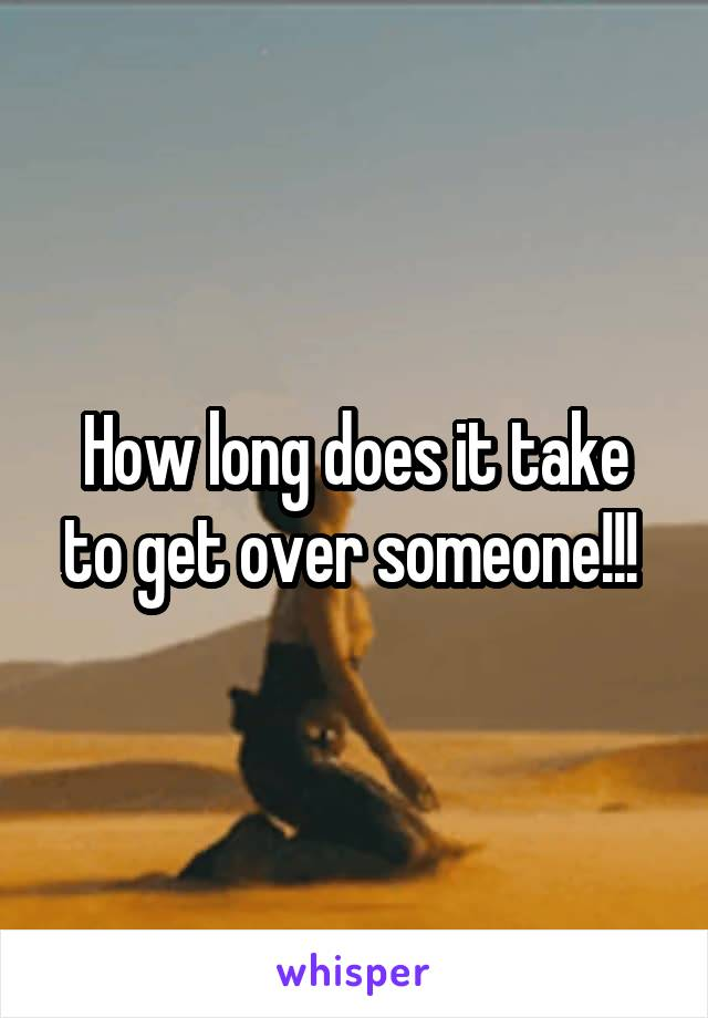 How long does it take to get over someone!!!