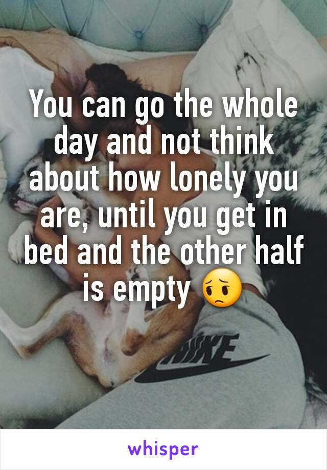 You can go the whole day and not think about how lonely you are, until you get in bed and the other half is empty 😔