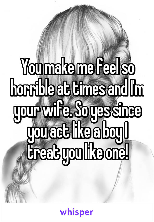 You make me feel so horrible at times and I'm your wife. So yes since you act like a boy I treat you like one!