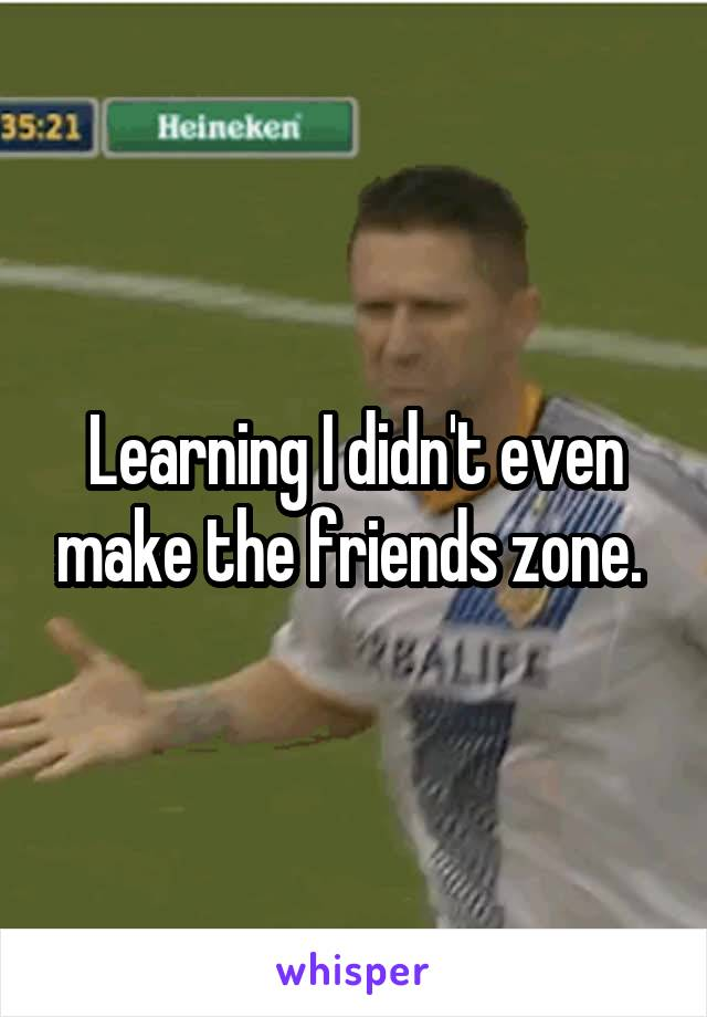 Learning I didn't even make the friends zone.