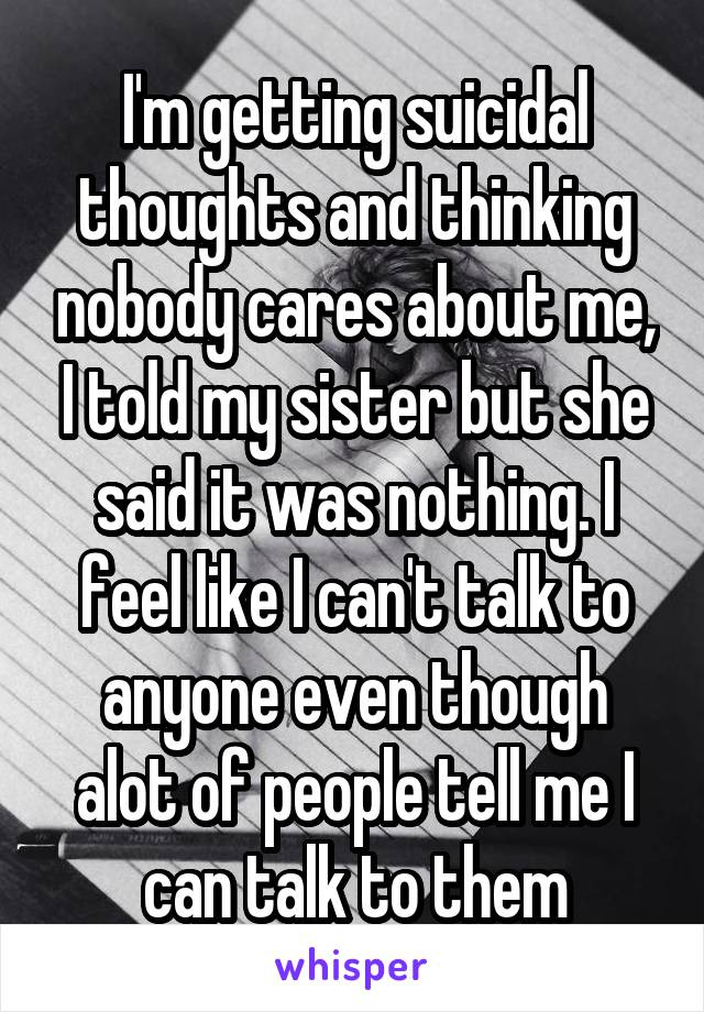 I'm getting suicidal thoughts and thinking nobody cares about me, I told my sister but she said it was nothing. I feel like I can't talk to anyone even though alot of people tell me I can talk to them