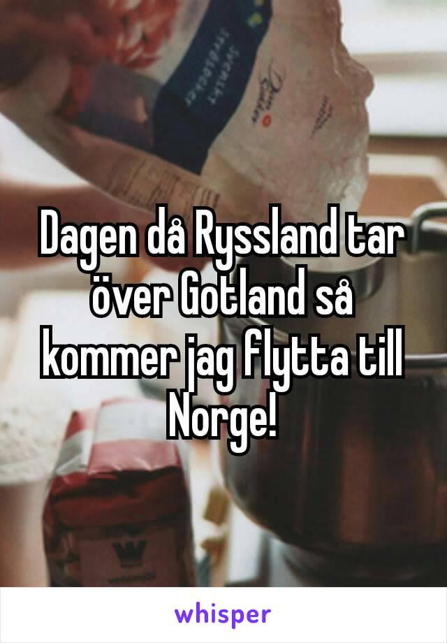 Dagen då Ryssland tar över Gotland så kommer jag flytta till Norge!