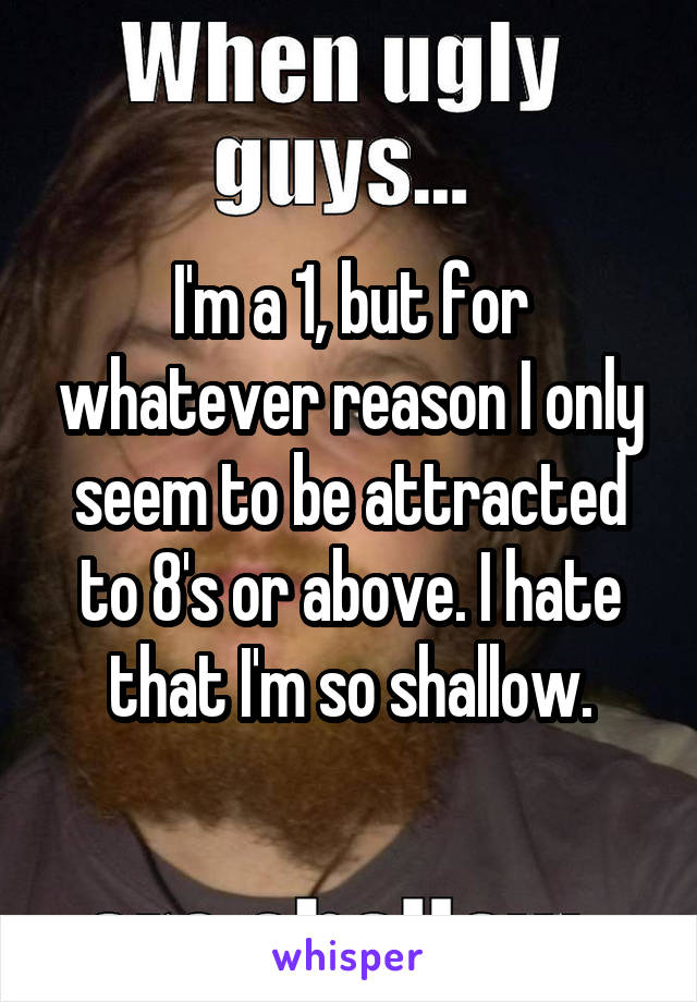 I'm a 1, but for whatever reason I only seem to be attracted to 8's or above. I hate that I'm so shallow.