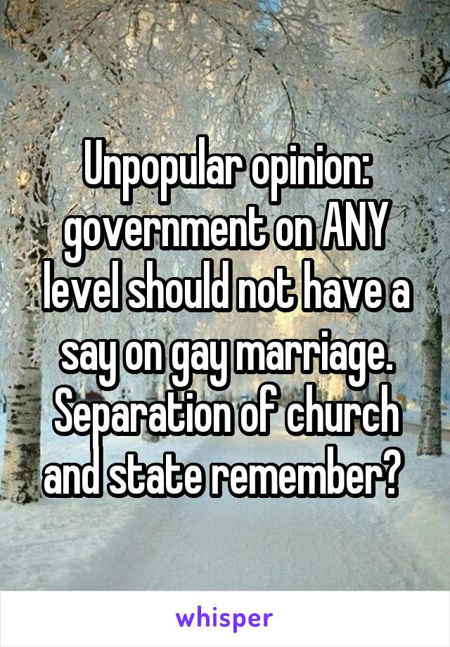 Unpopular opinion: government on ANY level should not have a say on gay marriage. Separation of church and state remember?