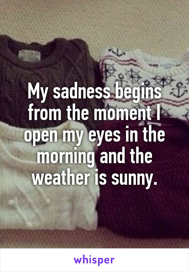 My sadness begins from the moment I open my eyes in the morning and the weather is sunny.