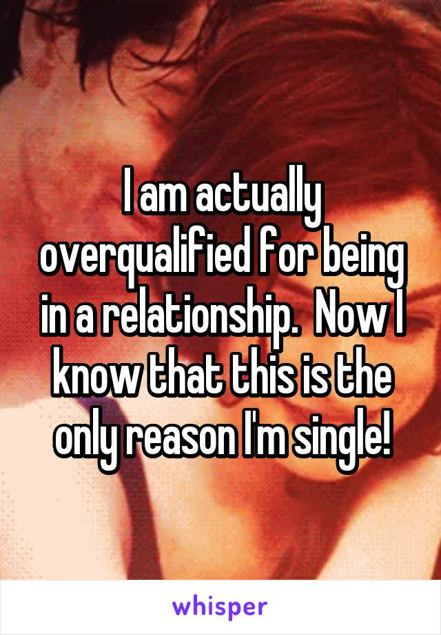 I am actually overqualified for being in a relationship.  Now I know that this is the only reason I'm single!