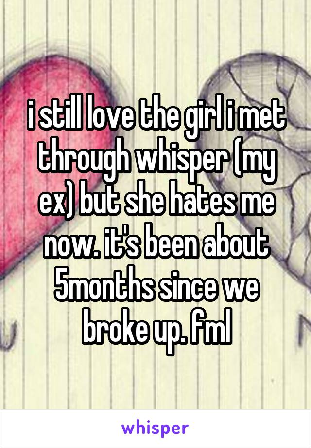 i still love the girl i met through whisper (my ex) but she hates me now. it's been about 5months since we broke up. fml