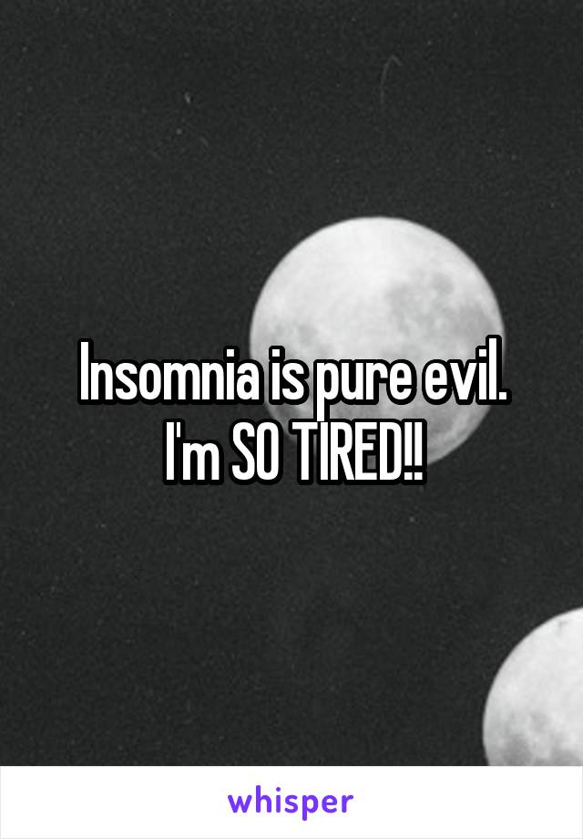 Insomnia is pure evil. I'm SO TIRED!!