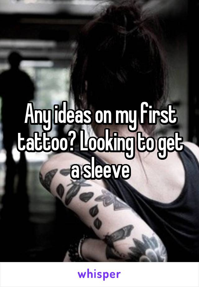 Any ideas on my first tattoo? Looking to get a sleeve