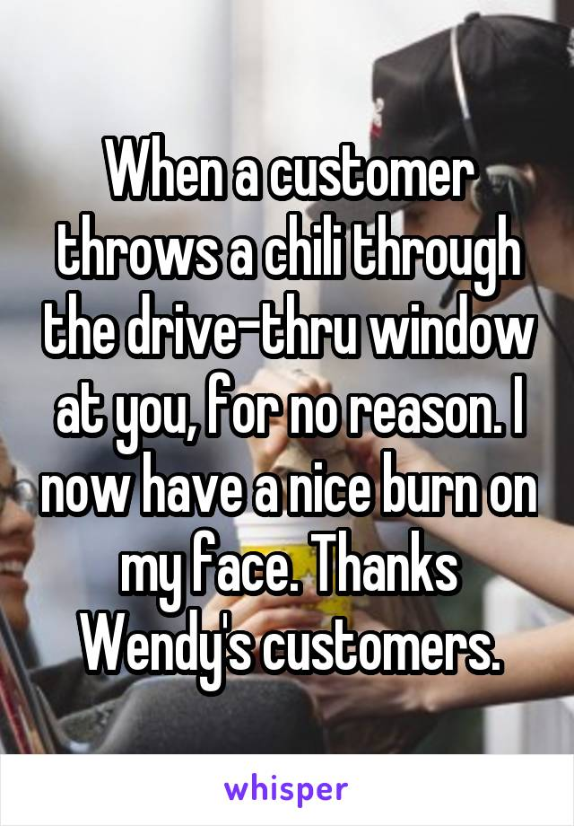 When a customer throws a chili through the drive-thru window at you, for no reason. I now have a nice burn on my face. Thanks Wendy's customers.