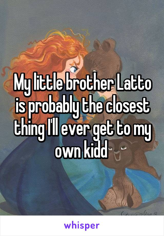 My little brother Latto is probably the closest thing I'll ever get to my own kidd