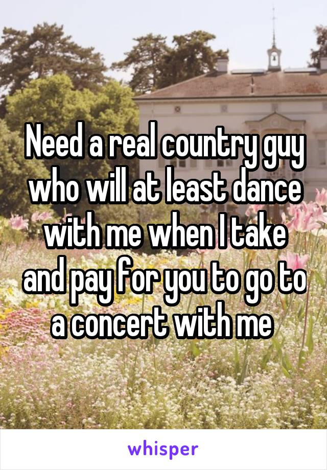 Need a real country guy who will at least dance with me when I take and pay for you to go to a concert with me