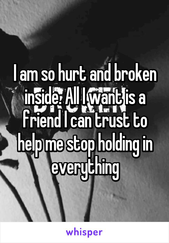I am so hurt and broken inside. All I want is a friend I can trust to help me stop holding in everything