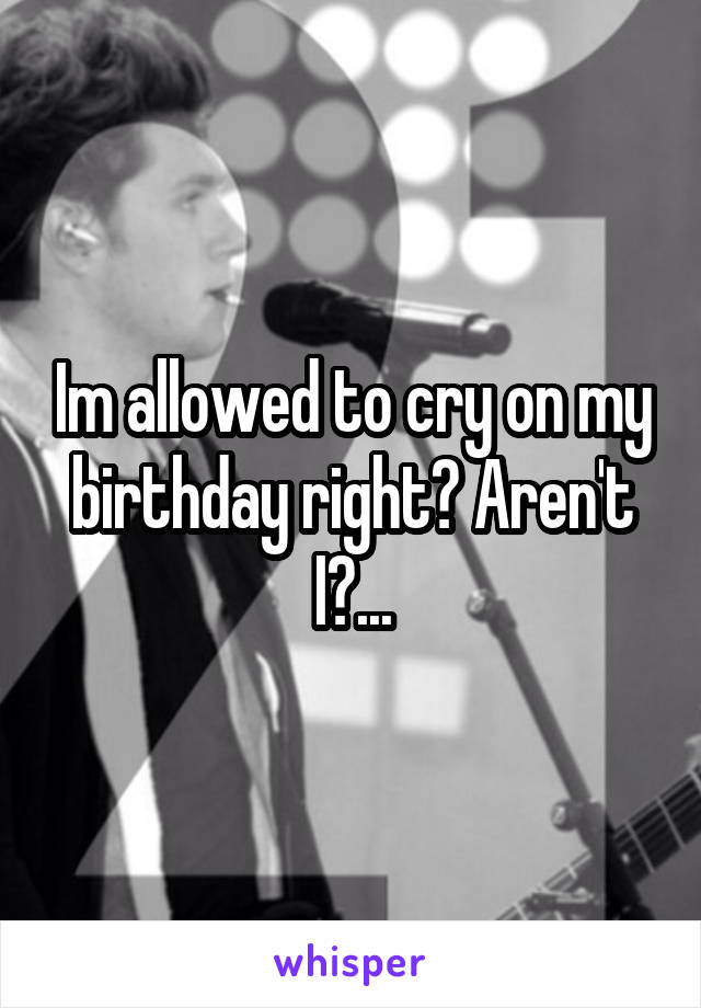 Im allowed to cry on my birthday right? Aren't I?...