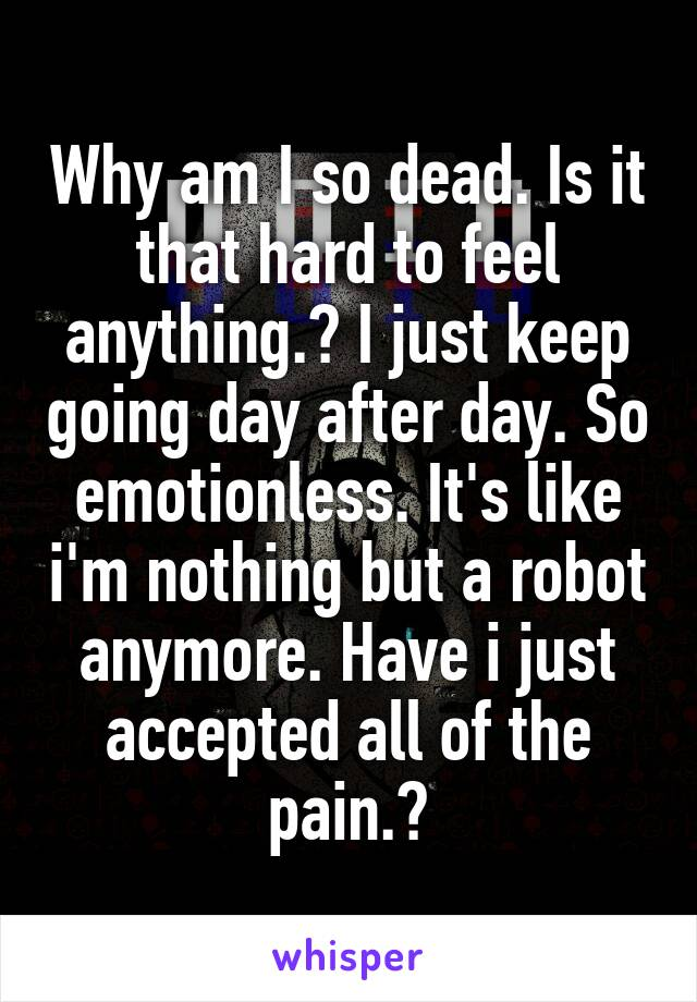 Why am I so dead. Is it that hard to feel anything.? I just keep going day after day. So emotionless. It's like i'm nothing but a robot anymore. Have i just accepted all of the pain.?