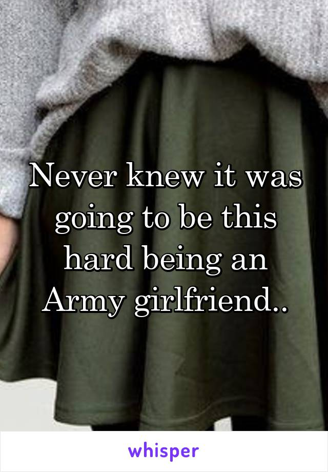 Never knew it was going to be this hard being an Army girlfriend..