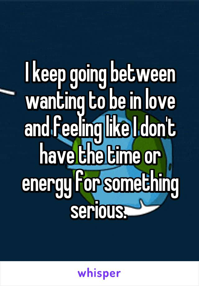 I keep going between wanting to be in love and feeling like I don't have the time or energy for something serious.