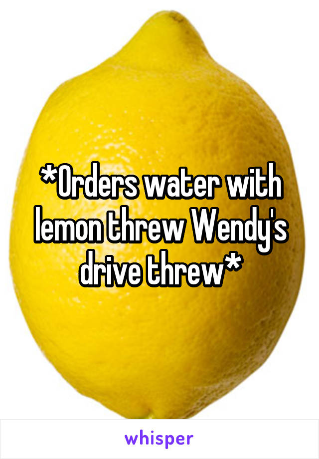 *Orders water with lemon threw Wendy's drive threw*