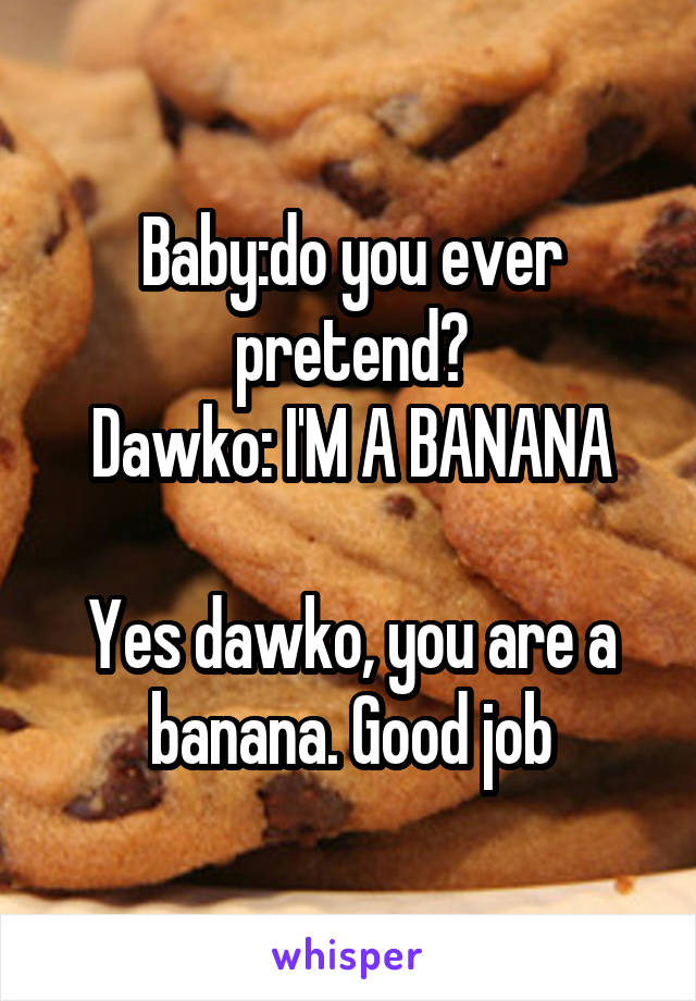Baby:do you ever pretend? Dawko: I'M A BANANA  Yes dawko, you are a banana. Good job