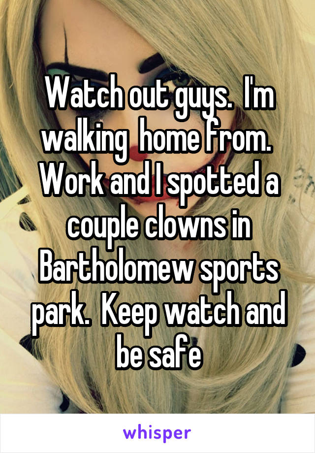 Watch out guys.  I'm walking  home from.  Work and I spotted a couple clowns in Bartholomew sports park.  Keep watch and be safe