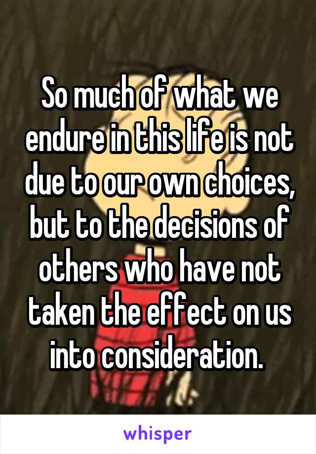 So much of what we endure in this life is not due to our own choices, but to the decisions of others who have not taken the effect on us into consideration.