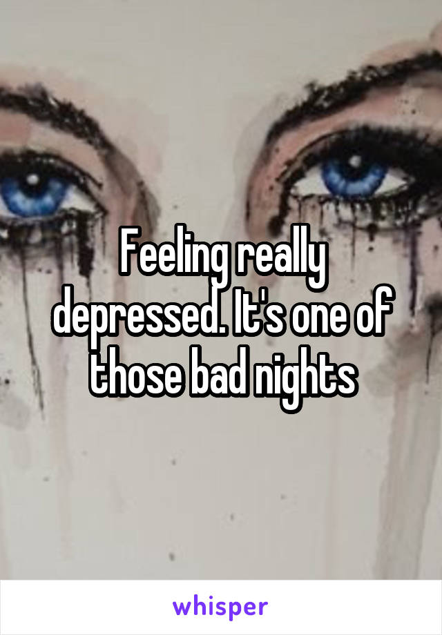 Feeling really depressed. It's one of those bad nights