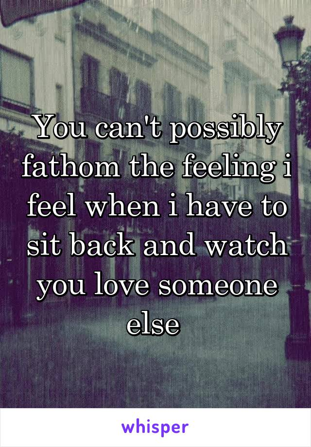 You can't possibly fathom the feeling i feel when i have to sit back and watch you love someone else
