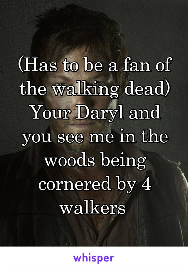 (Has to be a fan of the walking dead) Your Daryl and you see me in the woods being cornered by 4 walkers