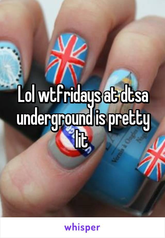 Lol wtfridays at dtsa underground is pretty lit