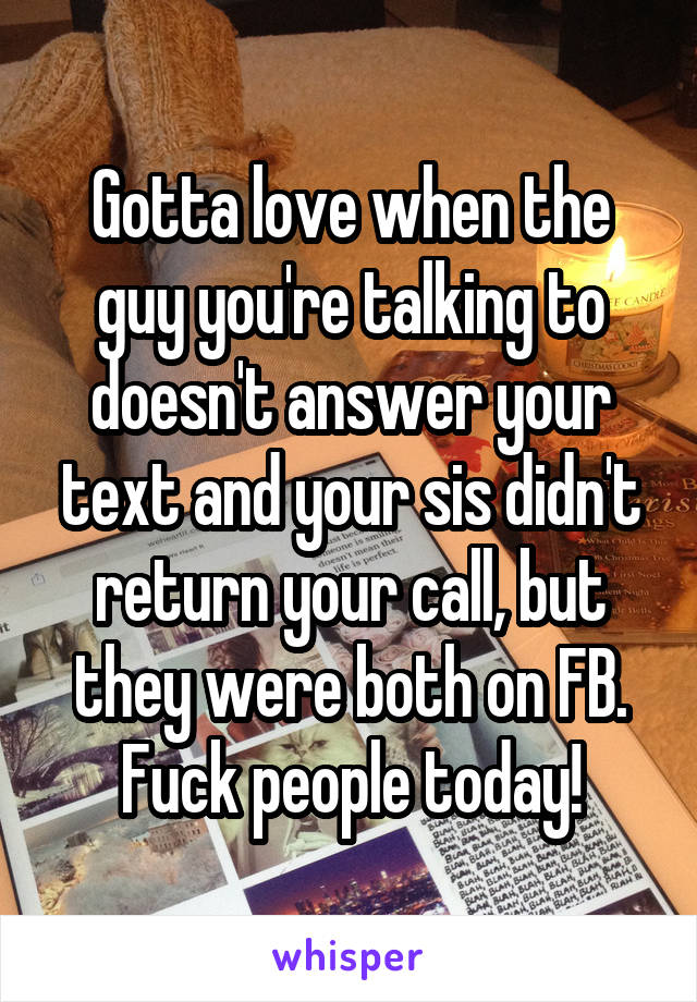 Gotta love when the guy you're talking to doesn't answer your text and your sis didn't return your call, but they were both on FB. Fuck people today!
