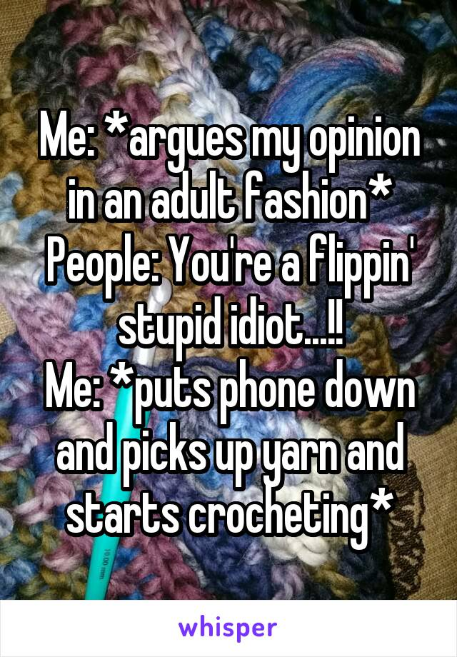 Me: *argues my opinion in an adult fashion* People: You're a flippin' stupid idiot...!! Me: *puts phone down and picks up yarn and starts crocheting*