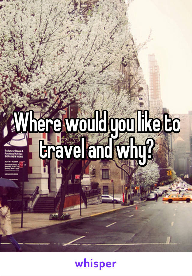 Where would you like to travel and why?